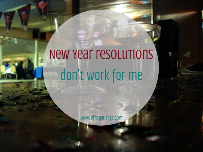 New Year Resolutions Don't Work For Me