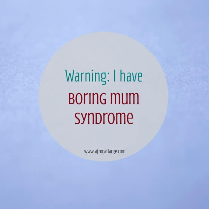 Warning: I have Boring Mum Syndrome