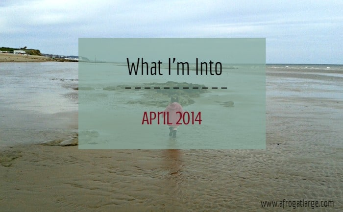 What I'm Into – April 2014 Edition