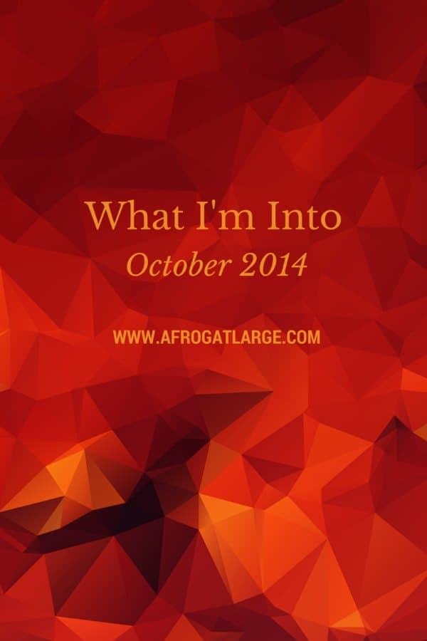What I'm Into: October 2014 Edition