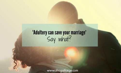'Adultery can save your marriage' Say What?