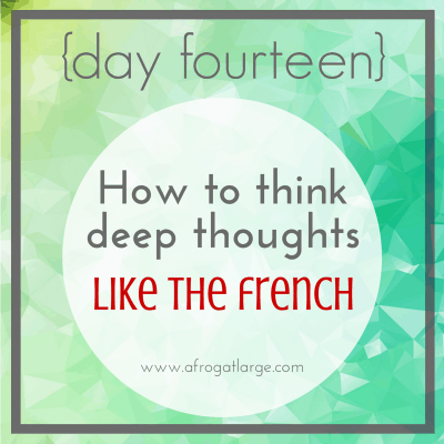 How to think deep thoughts like the French {day fourteen}