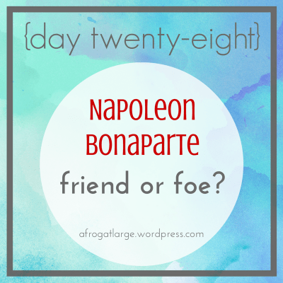 Napoleon Bonaparte: friend or foe? {day twenty-eight}